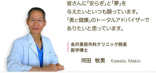 皆さんに「安らぎ」と「夢」を与えたいといつも願っています。「美と健康」のトータルアドバイザーでありたいと思っています。金沢美容外科クリニック院長 医学博士 河田牧男 Kawata Makio